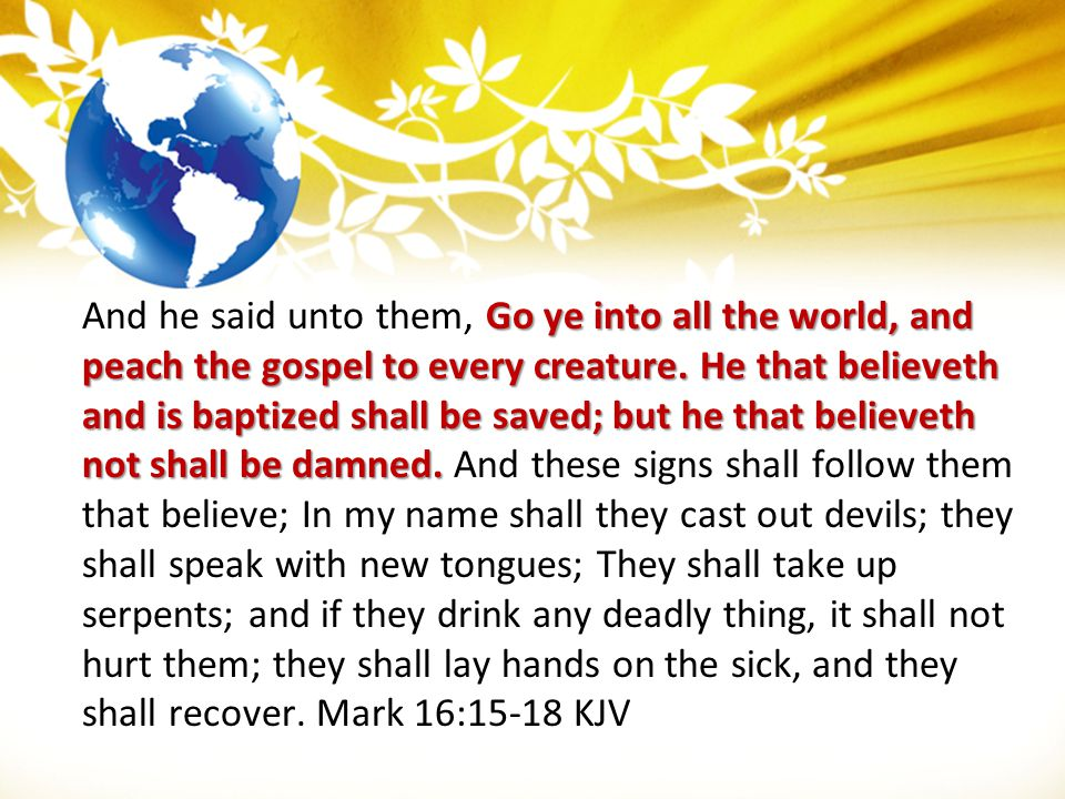 And he said unto them, Go ye into all the world, and peach the gospel to every creature.