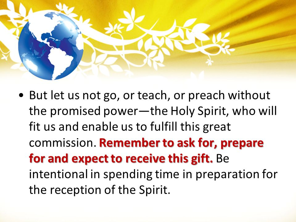 But let us not go, or teach, or preach without the promised power—the Holy Spirit, who will fit us and enable us to fulfill this great commission.