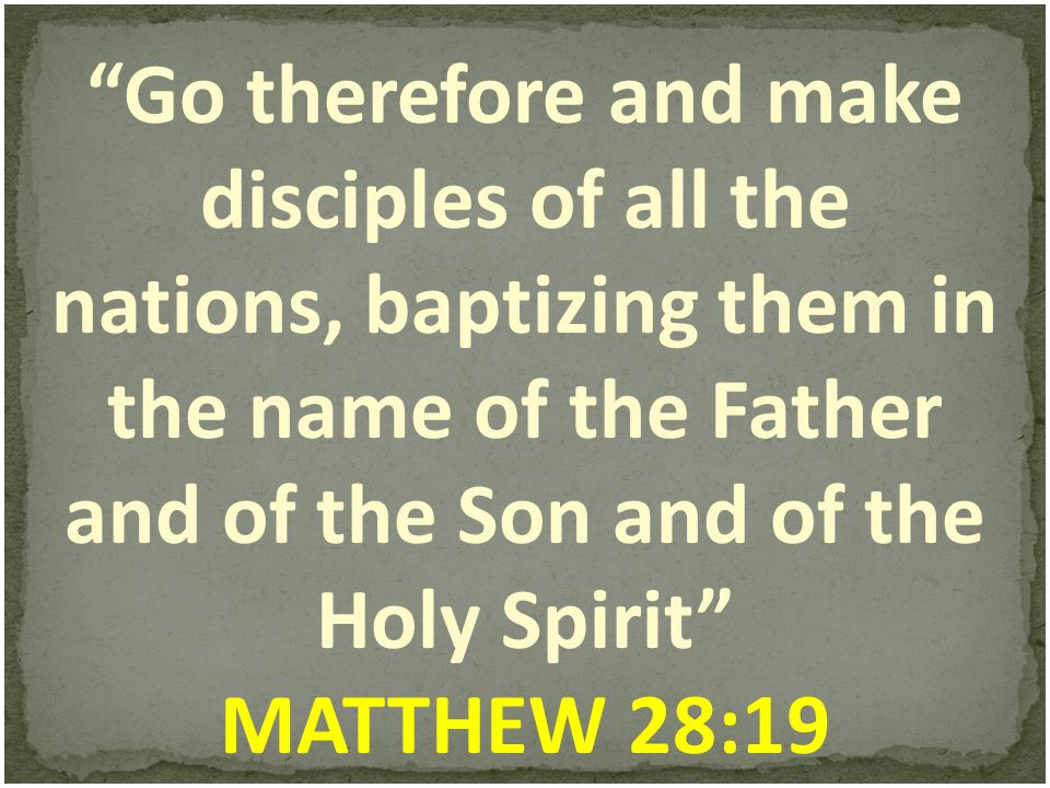 Go therefore and make disciples of all the nations, baptizing them in the name of the Father and of the Son and of the Holy Spirit MATTHEW 28:19