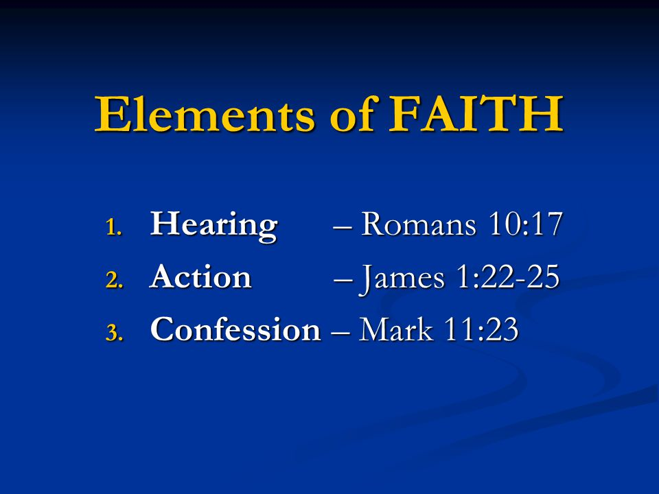 Hearing – Romans 10:17 Action – James 1:22-25 Confession – Mark 11:23