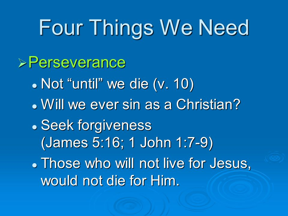 Four Things We Need Perseverance Not until we die (v. 10)