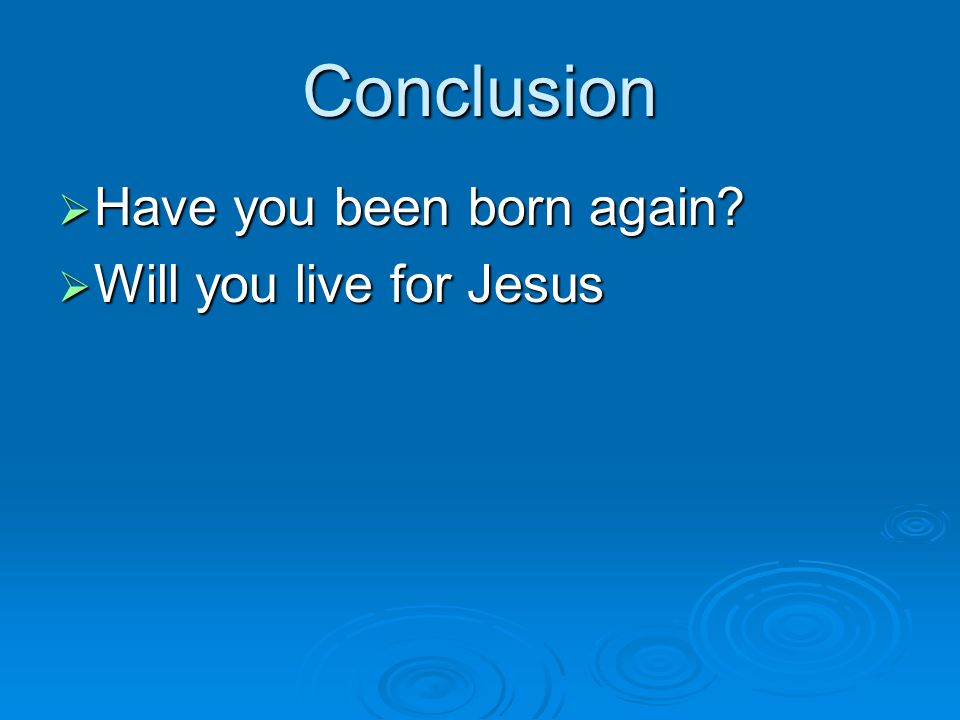 Conclusion Have you been born again Will you live for Jesus