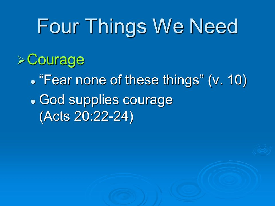 Four Things We Need Courage Fear none of these things (v. 10)