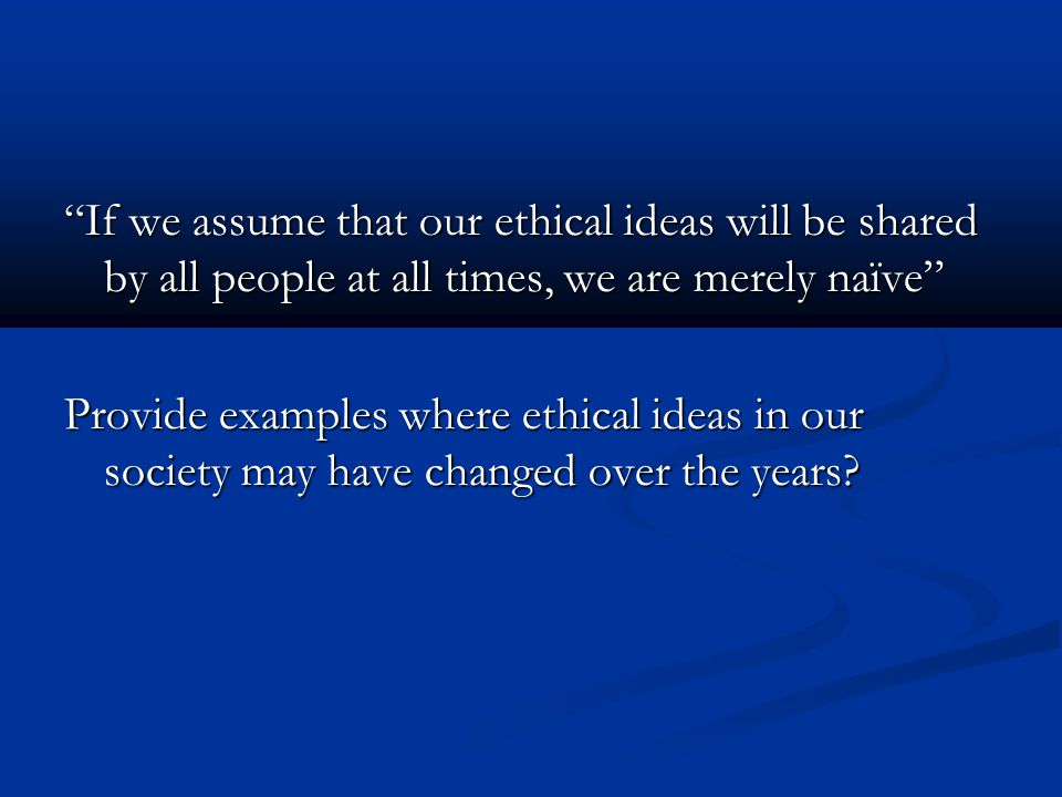 If we assume that our ethical ideas will be shared by all people at all times, we are merely naïve