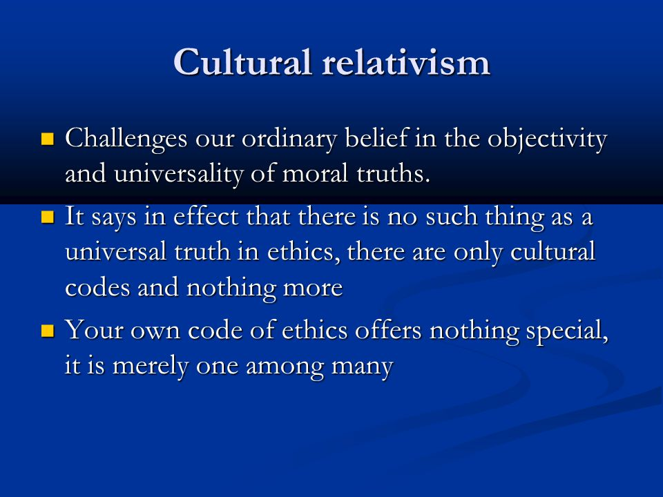 Cultural relativism Challenges our ordinary belief in the objectivity and universality of moral truths.