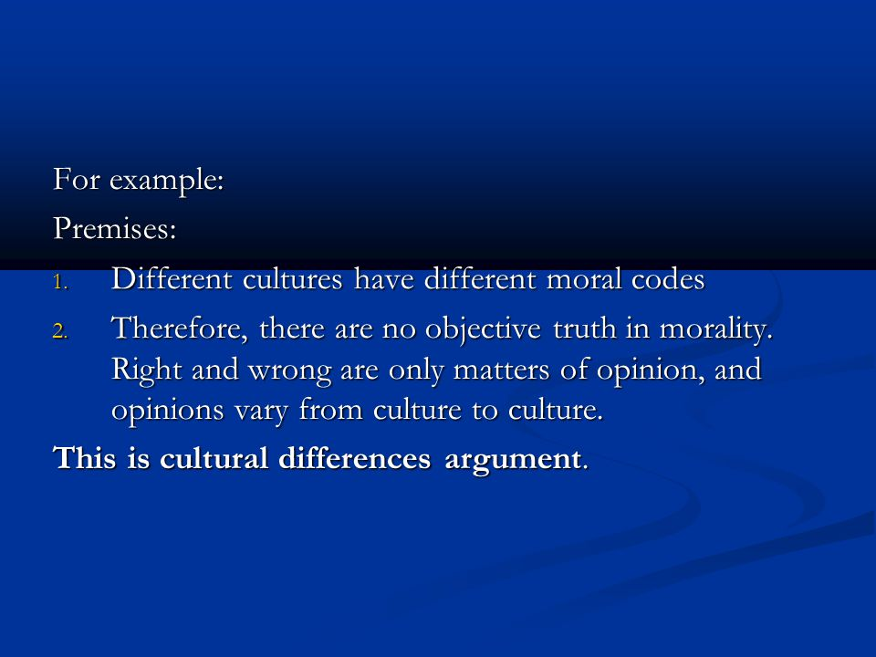 For example: Premises: Different cultures have different moral codes.