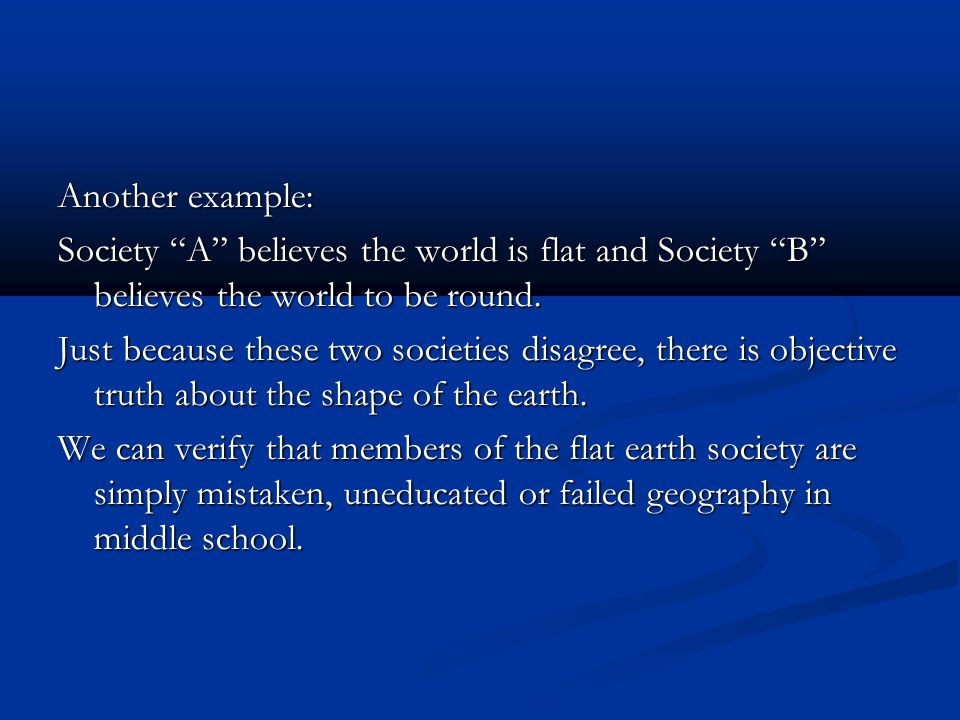 Another example: Society A believes the world is flat and Society B believes the world to be round.