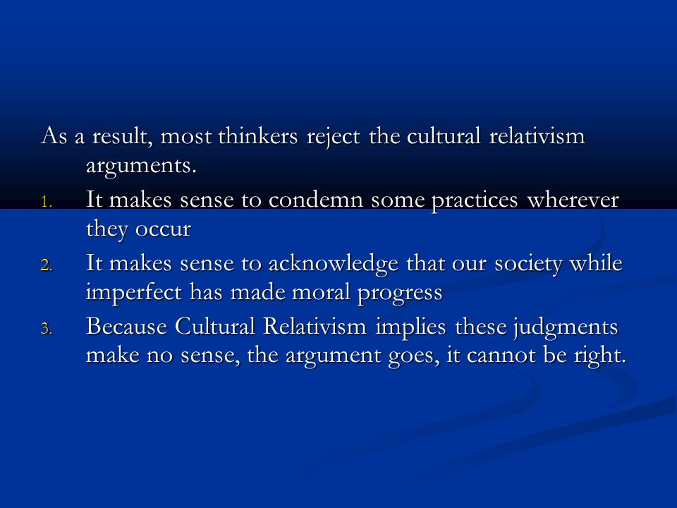 As a result, most thinkers reject the cultural relativism arguments.