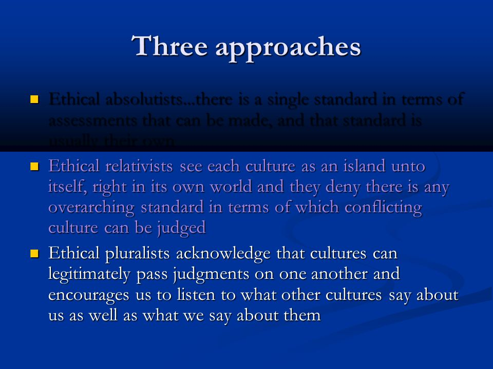 Three approaches Ethical absolutists...there is a single standard in terms of assessments that can be made, and that standard is usually their own.