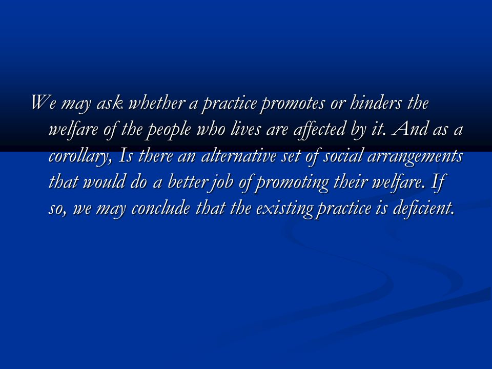 We may ask whether a practice promotes or hinders the welfare of the people who lives are affected by it.