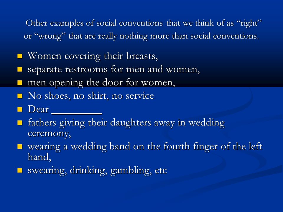 Other examples of social conventions that we think of as right or wrong that are really nothing more than social conventions.