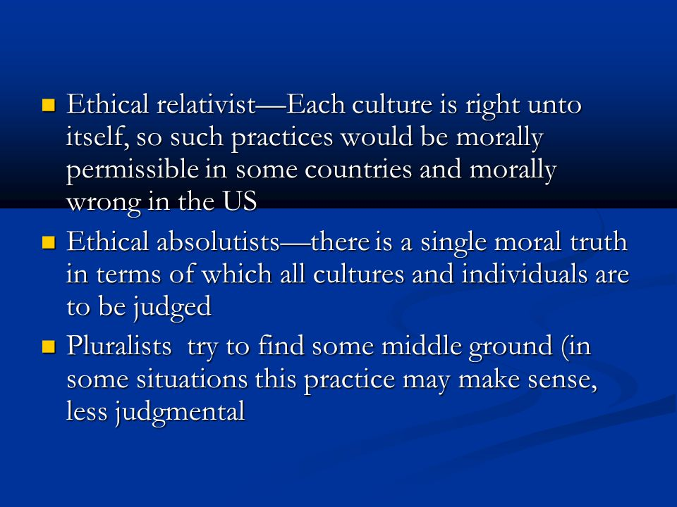 Ethical relativist—Each culture is right unto itself, so such practices would be morally permissible in some countries and morally wrong in the US