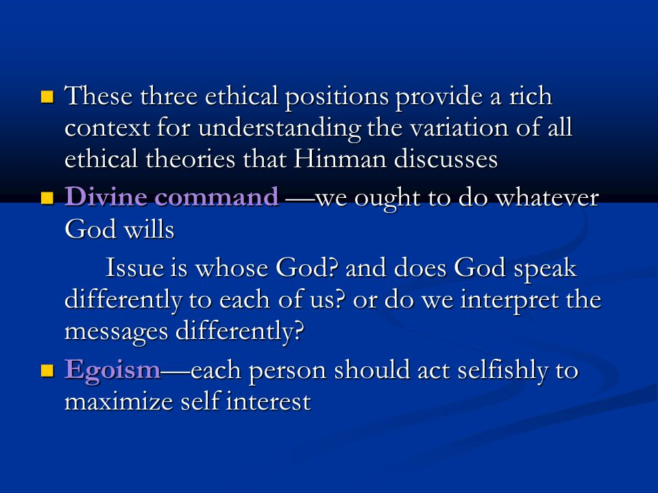 These three ethical positions provide a rich context for understanding the variation of all ethical theories that Hinman discusses
