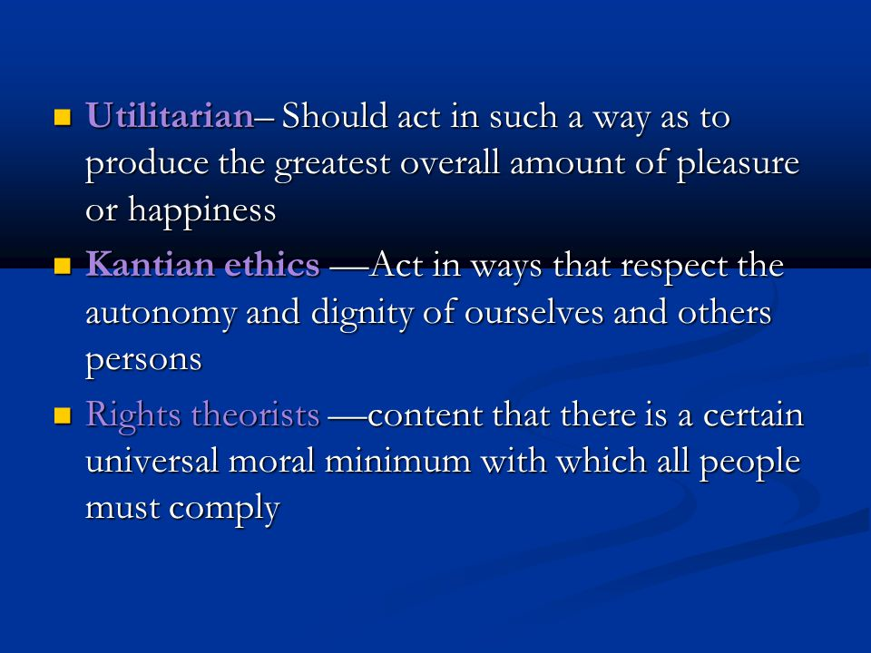 Utilitarian– Should act in such a way as to produce the greatest overall amount of pleasure or happiness