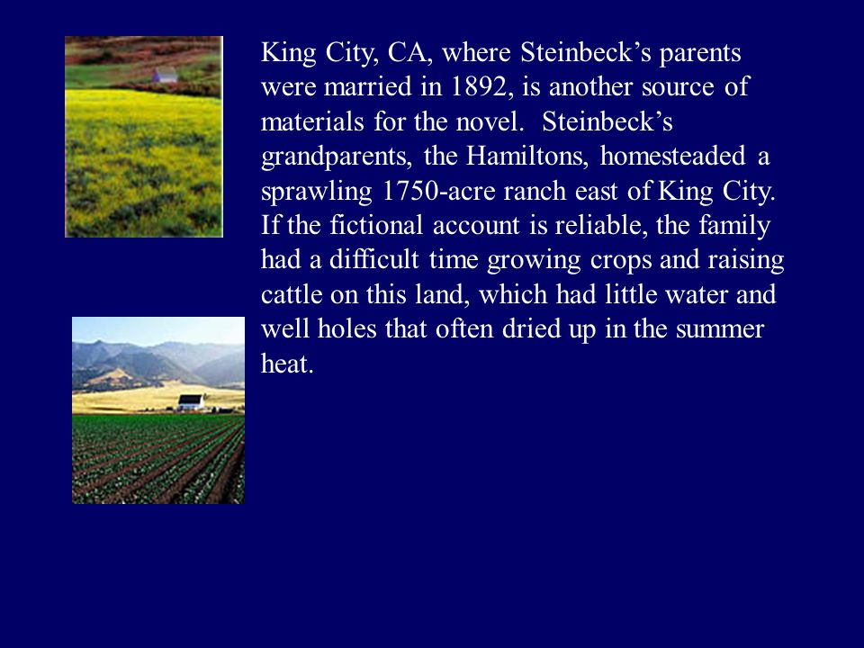 King City, CA, where Steinbeck's parents were married in 1892, is another source of materials for the novel.