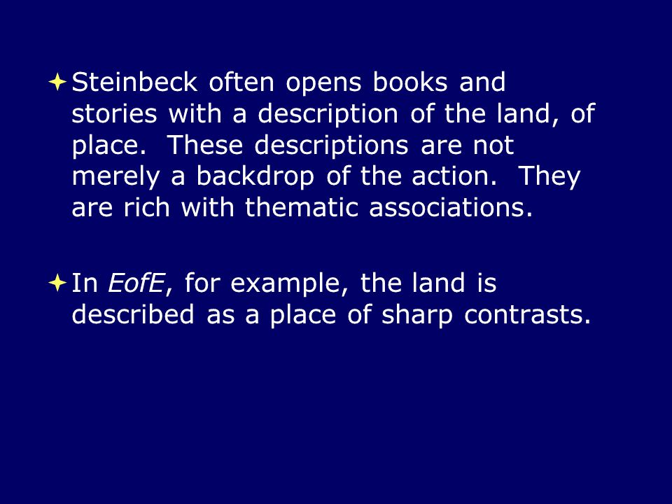Steinbeck often opens books and stories with a description of the land, of place. These descriptions are not merely a backdrop of the action. They are rich with thematic associations.