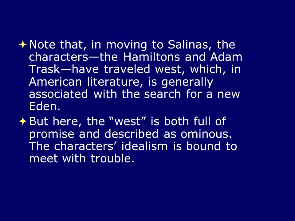 Note that, in moving to Salinas, the characters—the Hamiltons and Adam Trask—have traveled west, which, in American literature, is generally associated with the search for a new Eden.