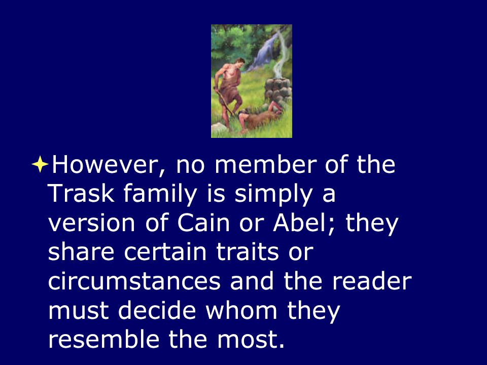 However, no member of the Trask family is simply a version of Cain or Abel; they share certain traits or circumstances and the reader must decide whom they resemble the most.