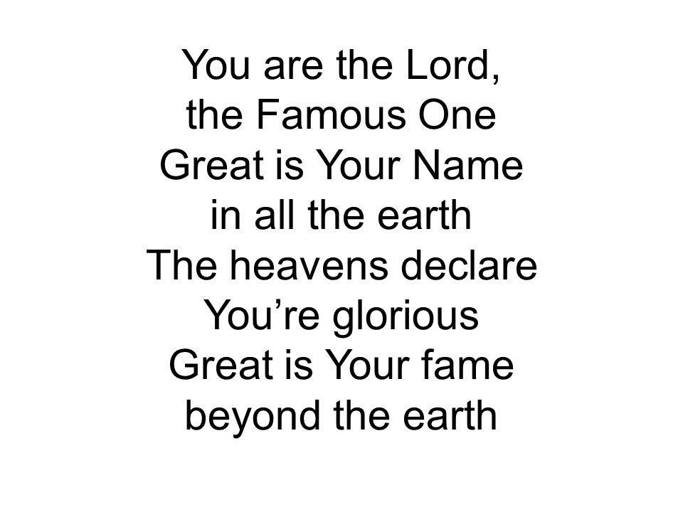 You are the Lord, the Famous One. Great is Your Name. in all the earth. The heavens declare. You're glorious.