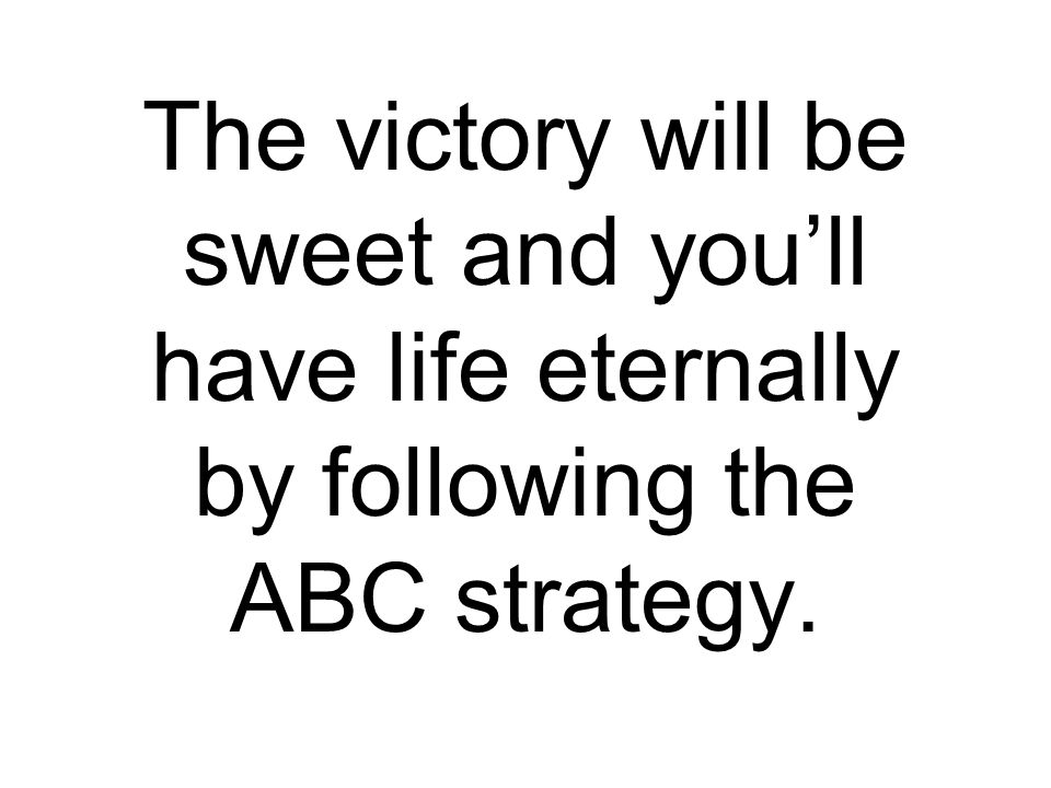 The victory will be sweet and you'll have life eternally by following the ABC strategy.