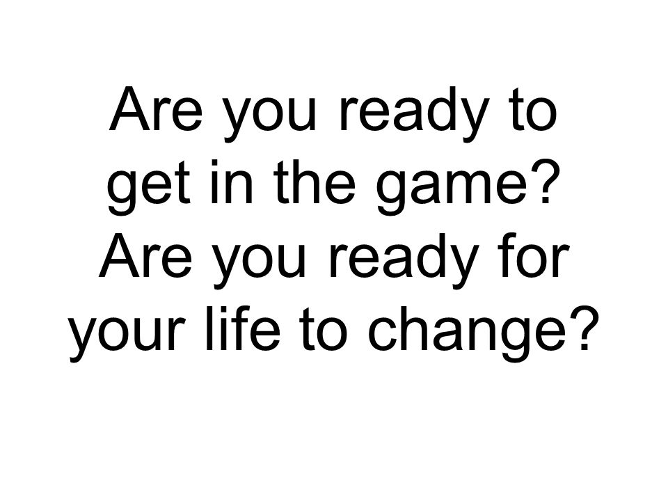 Are you ready to get in the game Are you ready for your life to change