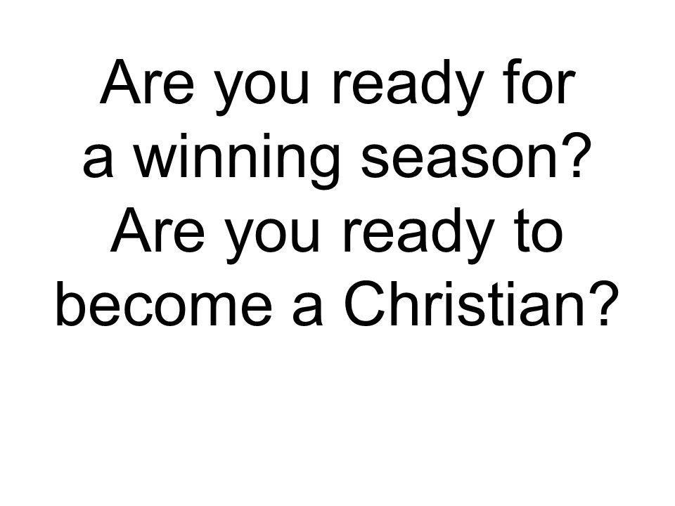 Are you ready for a winning season Are you ready to become a Christian