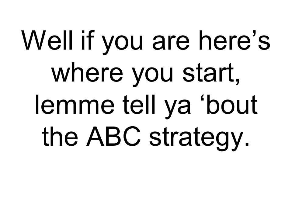 Well if you are here's where you start, lemme tell ya 'bout the ABC strategy.