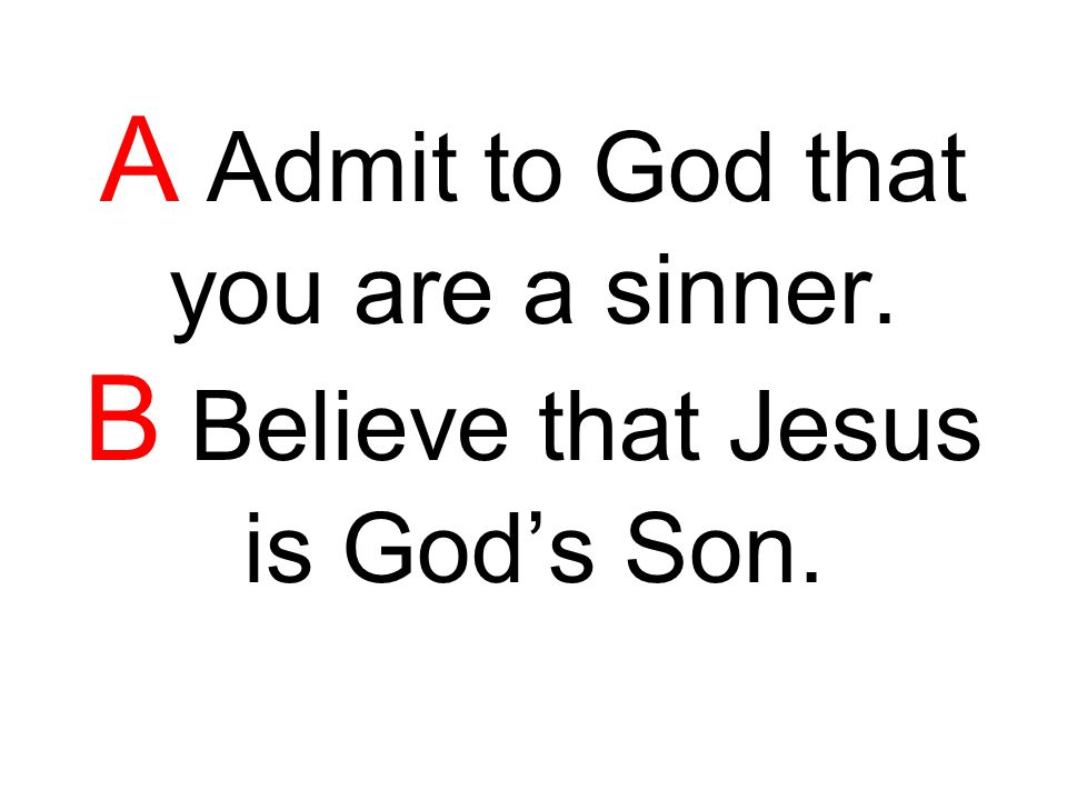A Admit to God that you are a sinner. B Believe that Jesus is God's Son.