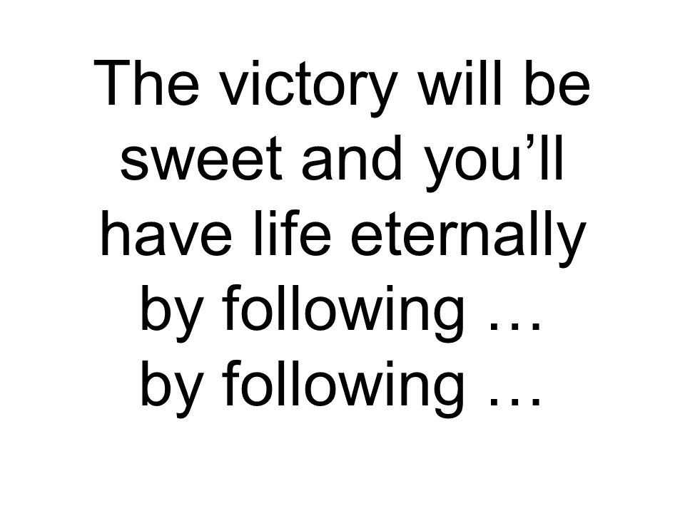 The victory will be sweet and you'll have life eternally by following … by following …