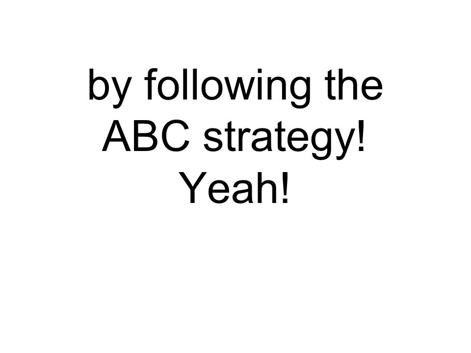 by following the ABC strategy! Yeah!
