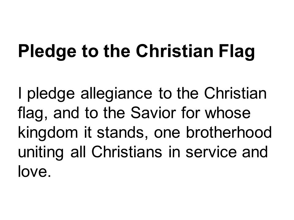 Pledge to the Christian Flag I pledge allegiance to the Christian flag, and to the Savior for whose kingdom it stands, one brotherhood uniting all Christians in service and love.