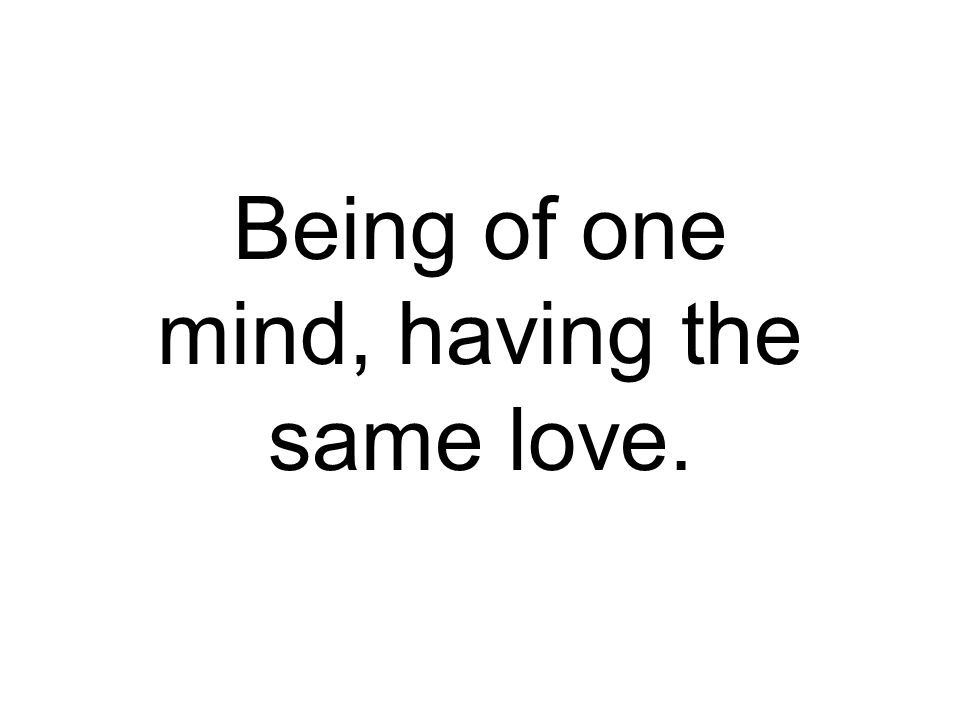 Being of one mind, having the same love.