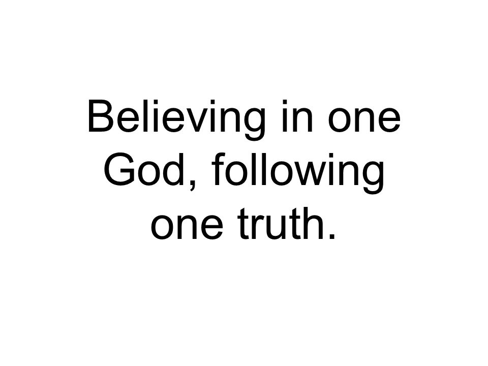 Believing in one God, following one truth.