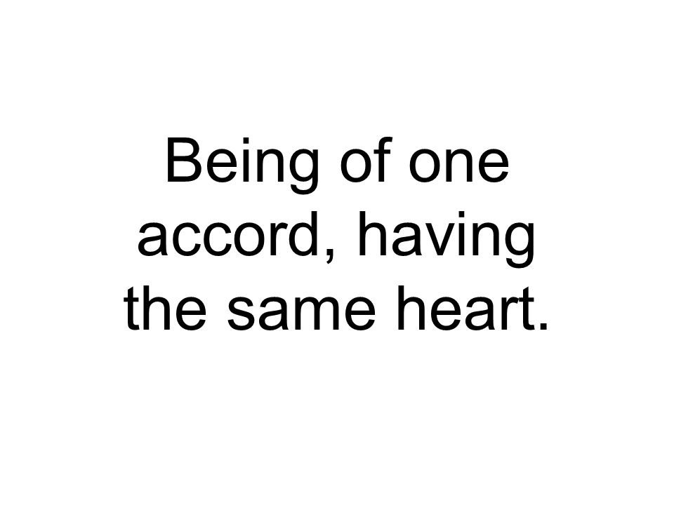 Being of one accord, having the same heart.