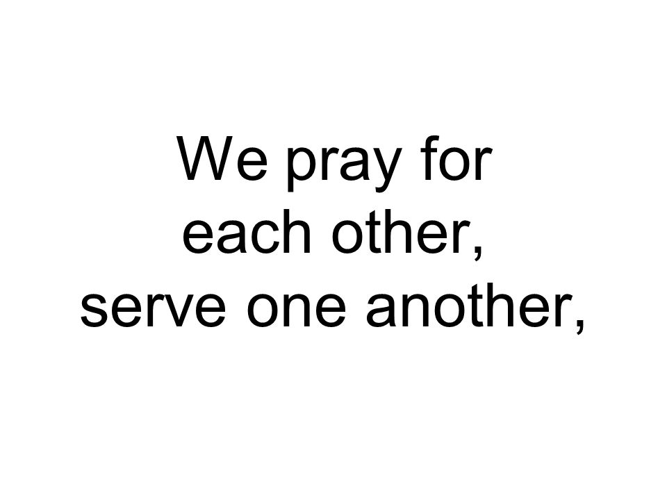 We pray for each other, serve one another,