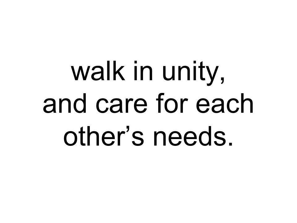 walk in unity, and care for each other's needs.