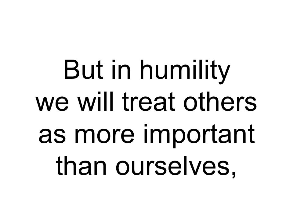 But in humility we will treat others as more important than ourselves,