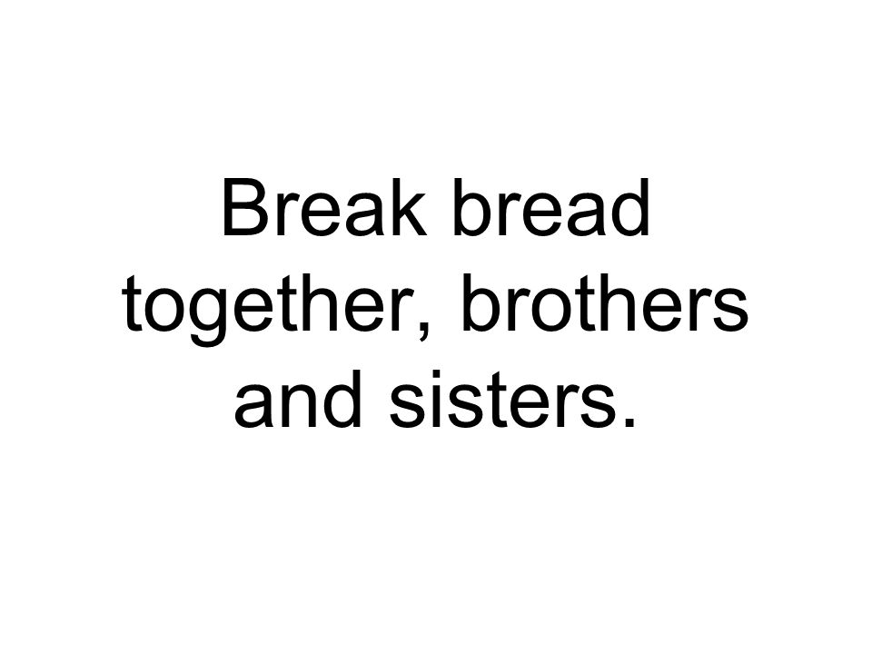 Break bread together, brothers and sisters.