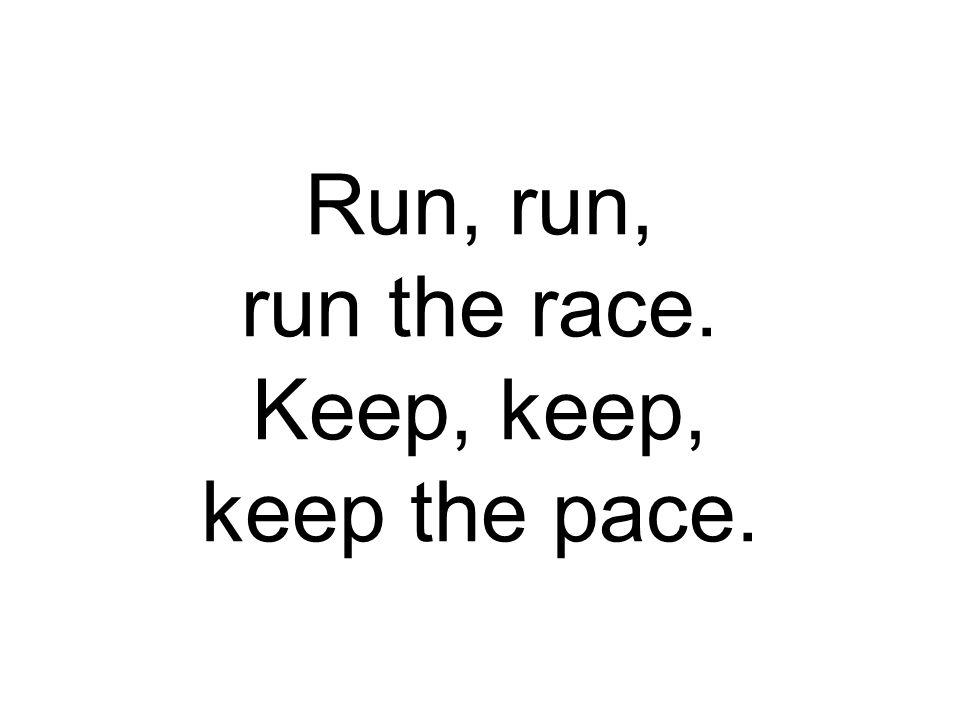 Run, run, run the race. Keep, keep, keep the pace.