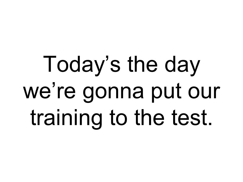 Today's the day we're gonna put our training to the test.