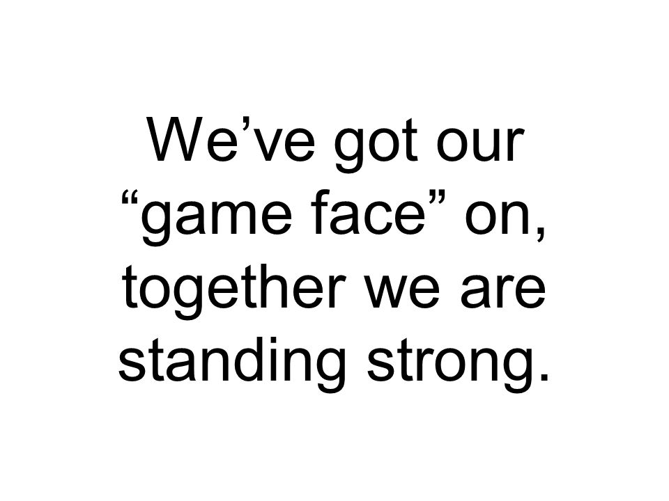 We've got our game face on, together we are standing strong.