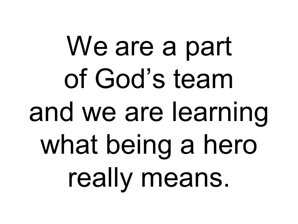 We are a part of God's team and we are learning what being a hero really means.