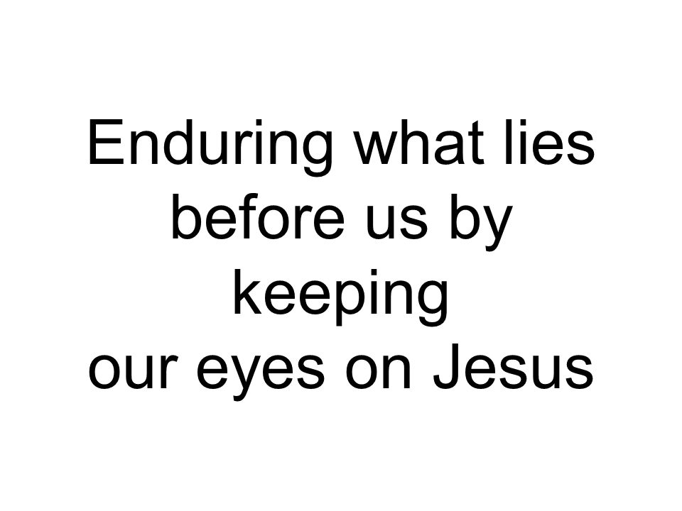 Enduring what lies before us by keeping our eyes on Jesus