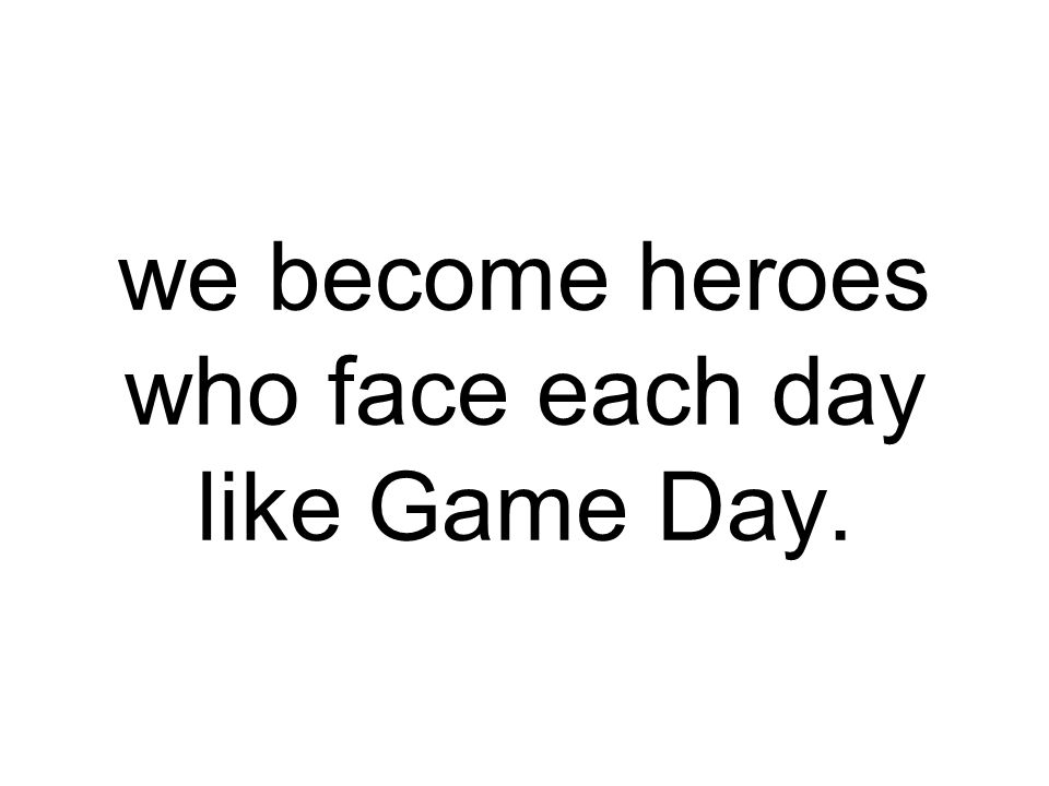 we become heroes who face each day like Game Day.