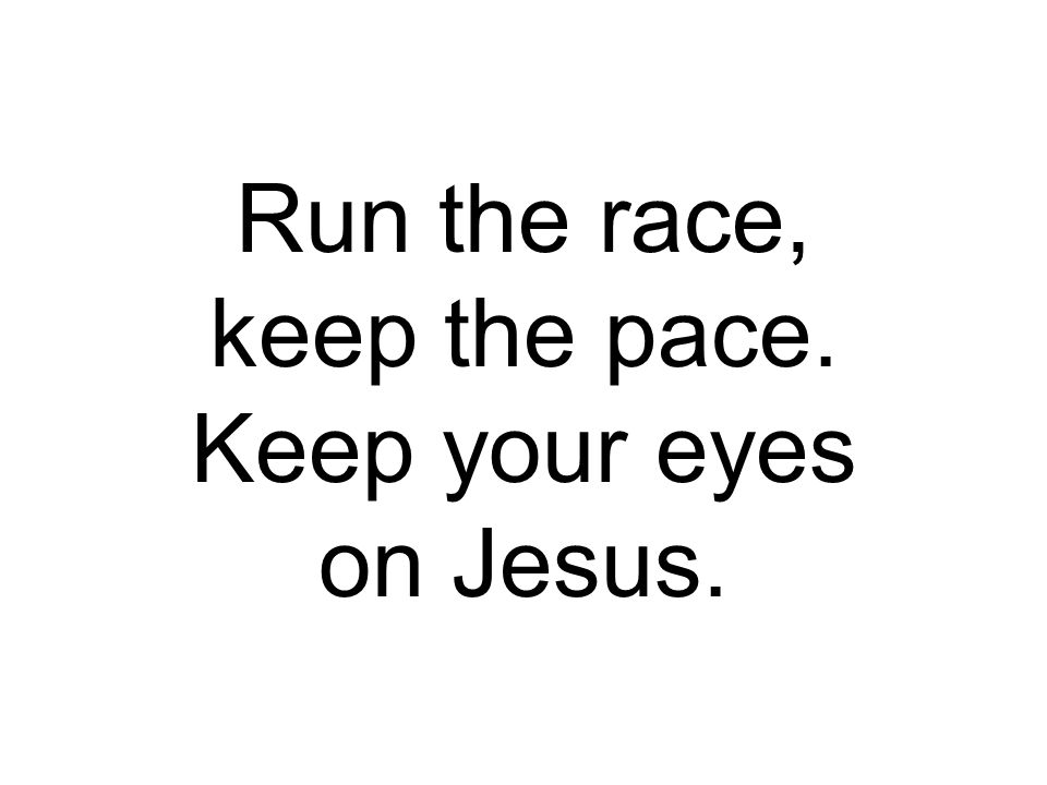 Run the race, keep the pace. Keep your eyes on Jesus.