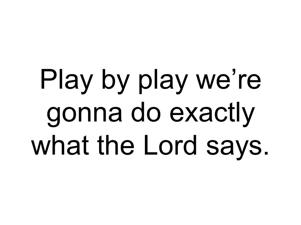 Play by play we're gonna do exactly what the Lord says.