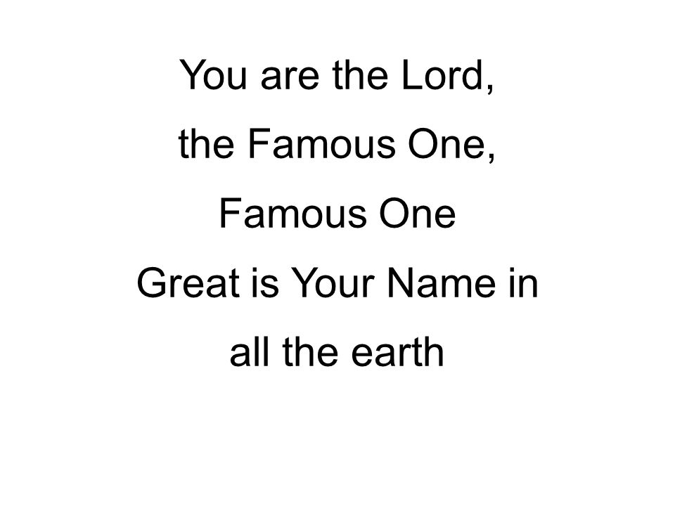 You are the Lord, the Famous One, Famous One Great is Your Name in all the earth