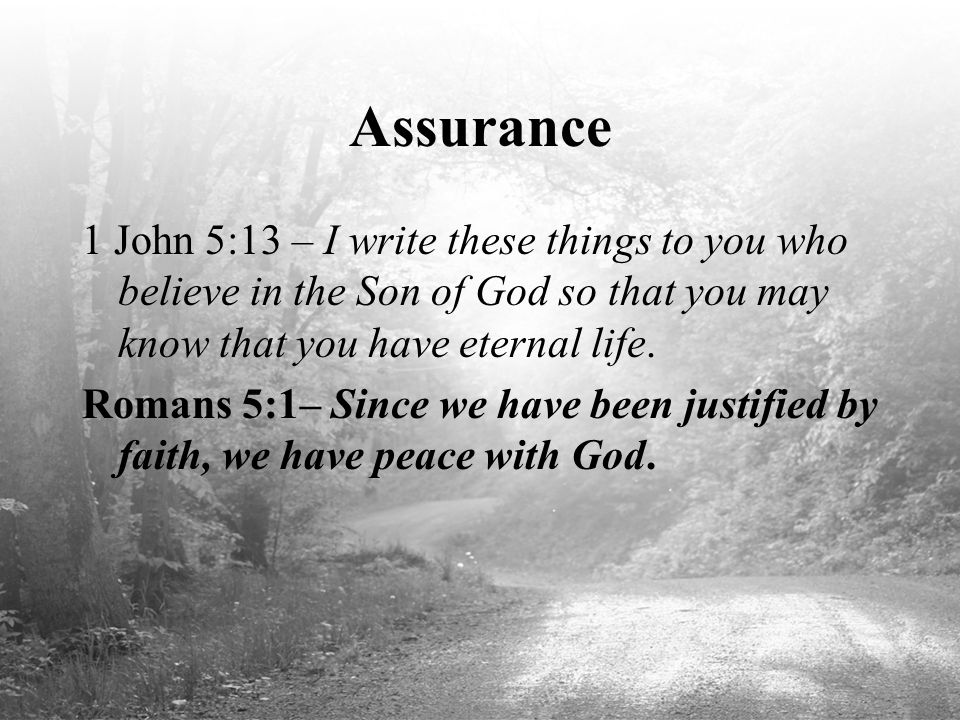 Assurance 1 John 5:13 – I write these things to you who believe in the Son of God so that you may know that you have eternal life.