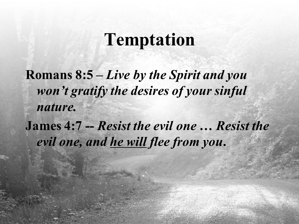 Temptation Romans 8:5 – Live by the Spirit and you won't gratify the desires of your sinful nature.