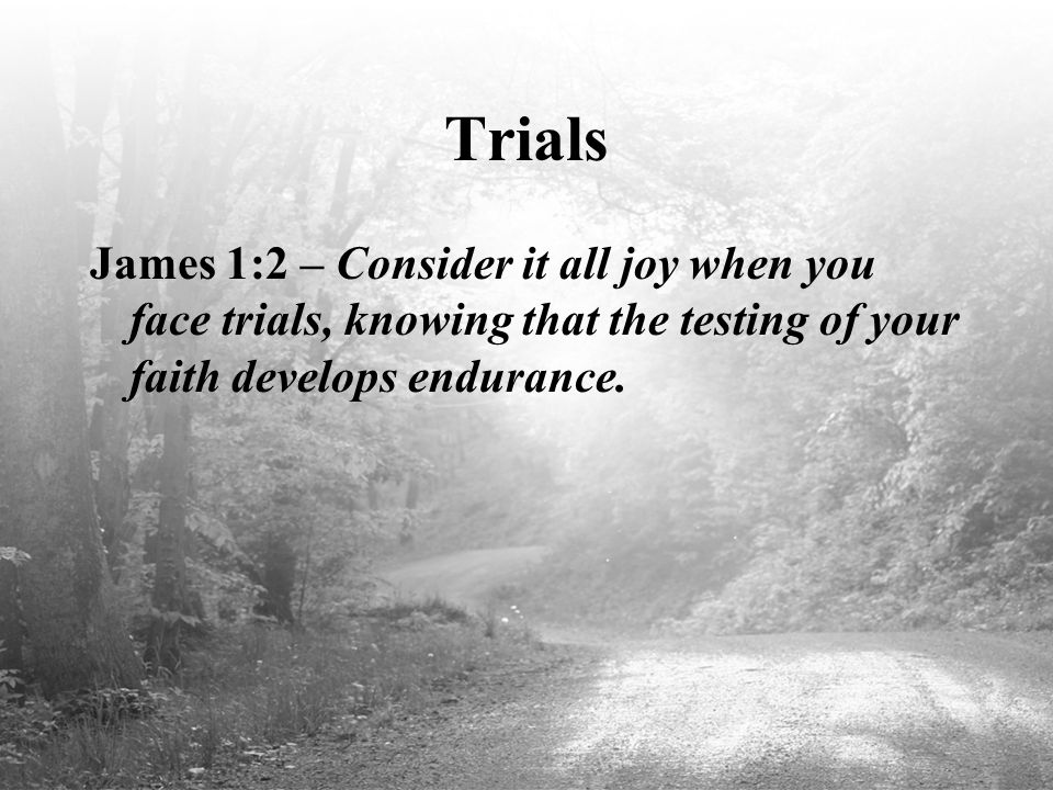 Trials James 1:2 – Consider it all joy when you face trials, knowing that the testing of your faith develops endurance.